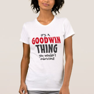 It's a Goodwin thing you wouldn't understand Tshirts