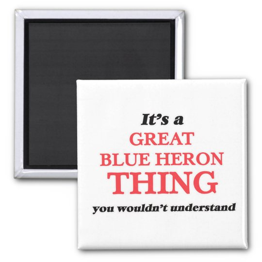 It's a Great Blue Heron thing, you wouldn't unders Magnet