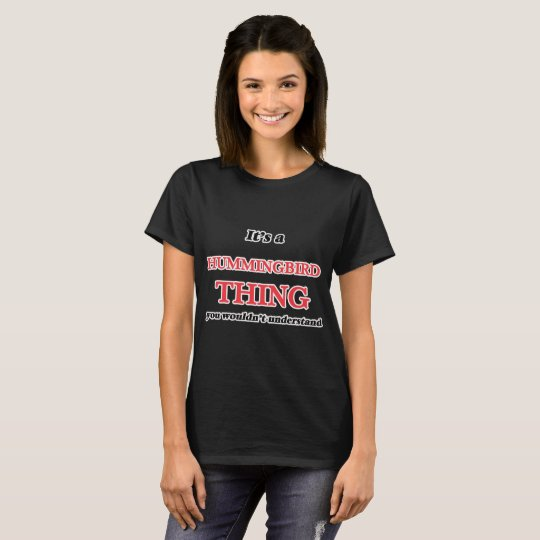 It's a Hummingbird thing, you wouldn't understand T-Shirt