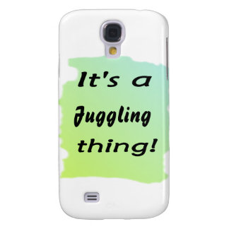 It's a juggling thing! galaxy s4 cases