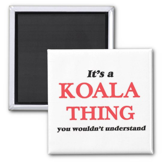 It's a Koala thing, you wouldn't understand Magnet
