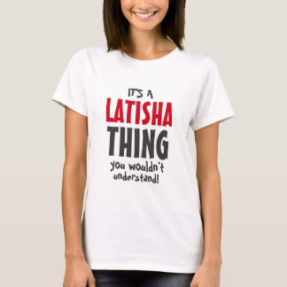 It's a Latisha thing you wouldn't understand T-Shirt