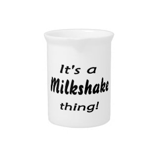 It's a milkshake thing! drink pitchers