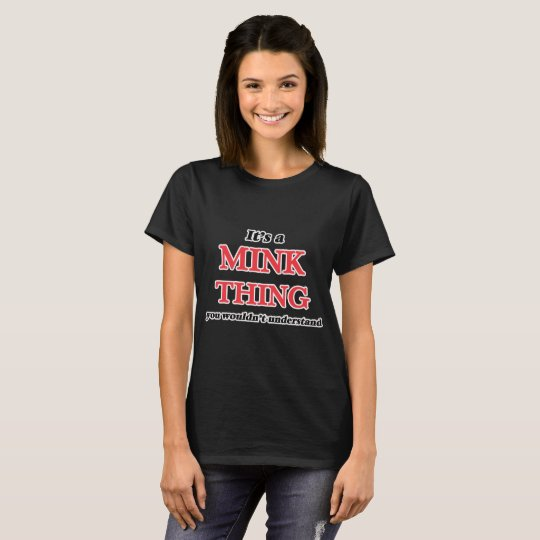 It's a Mink thing, you wouldn't understand T-Shirt
