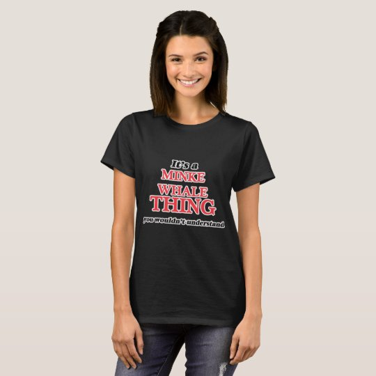 It's a Minke Whale thing, you wouldn't understand T-Shirt