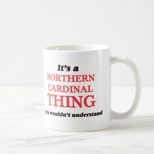 It's a Northern Cardinal thing, you wouldn't under Coffee Mug
