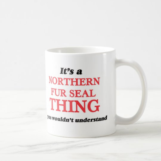 It's a Northern Fur Seal thing, you wouldn't under Coffee Mug