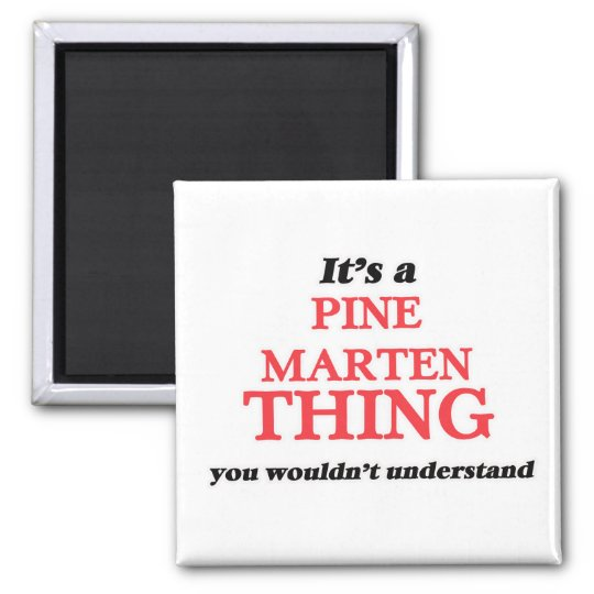 It's a Pine Marten thing, you wouldn't understand Magnet