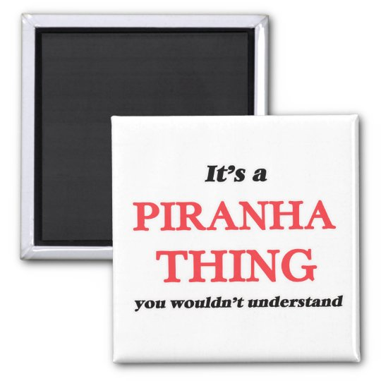 It's a Piranha thing, you wouldn't understand Magnet