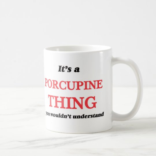 It's a Porcupine thing, you wouldn't understand Coffee Mug
