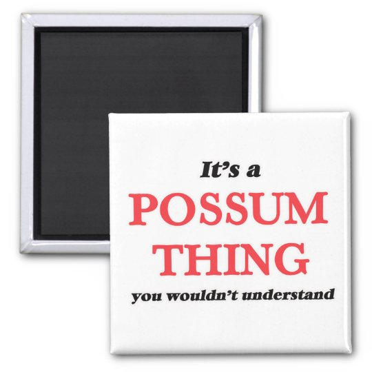 It's a Possum thing, you wouldn't understand Magnet