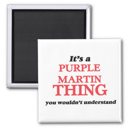 It's a Purple Martin thing, you wouldn't understan Magnet