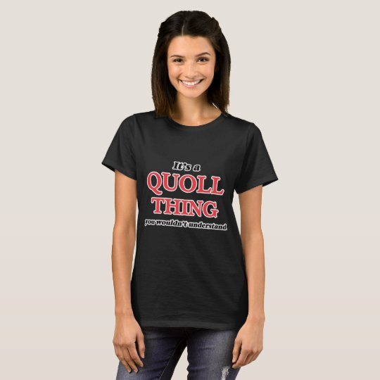 It's a Quoll thing, you wouldn't understand T-Shirt