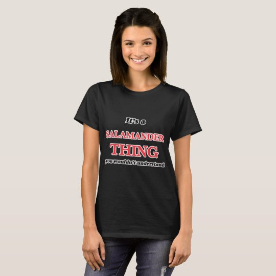 It's a Salamander thing, you wouldn't understand T-Shirt