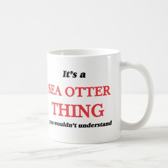 It's a Sea Otter thing, you wouldn't understand Coffee Mug