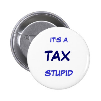 IT'S A TAX STUPID 2 INCH ROUND BUTTON