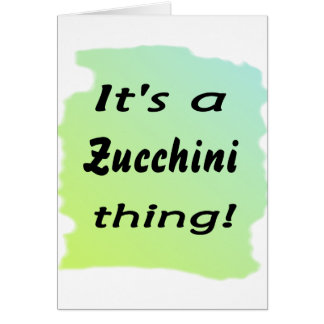 It's a zucchini thing! card