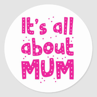 its all about mum classic round sticker