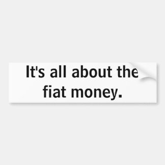It's all about the fiat money. bumper sticker