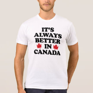 It's always better in Canada - -  T-Shirt
