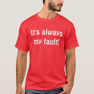 It's always my fault! T-Shirt