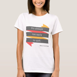 It's Always Too Early to Quit Shirt