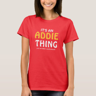 It's an Addie thing you wouldn't understand T-Shirt