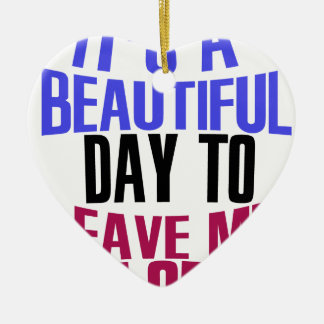 It's Beautiful day to leave me alone Ceramic Heart Ornament