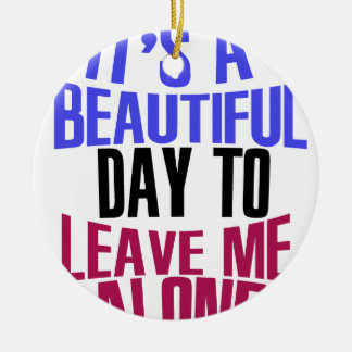 It's Beautiful day to leave me alone Ceramic Ornament