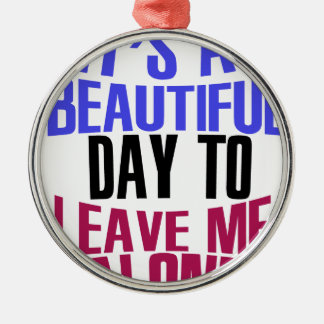 It's Beautiful day to leave me alone Metal Ornament