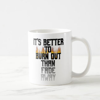 It's Better To Burn Out Than Fade Away Coffee Mug