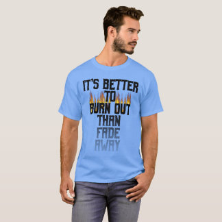 It's Better To Burn Out Than Fade Away T-Shirt