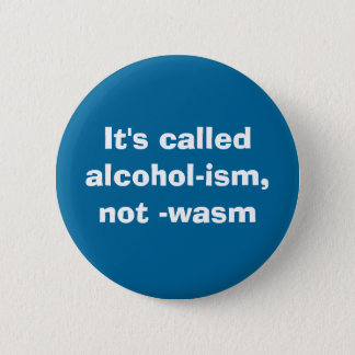 It's calledalcohol-ism, not -wasm 2 inch round button