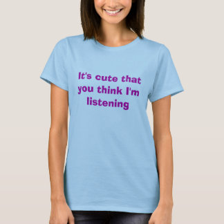 It's cute that you think I'm listening T-Shirt