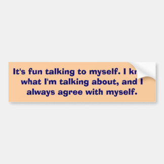 It's fun talking to myself... bumper sticker