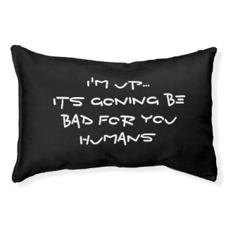 ... Its going to be bad for you humans Pet Bed