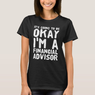 It's going to be okay I'm a financial advisor T-Shirt