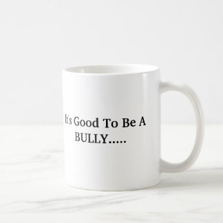 It's Good To Be A BULLY..... Coffee Mug