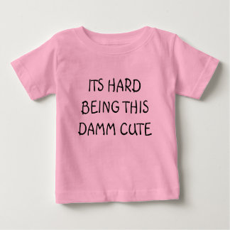 ITS HARD BEING THIS DAMM CUTE BABY T-Shirt
