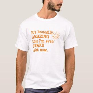 It's honestly AMAZING I'm even AWAKE right now T-Shirt