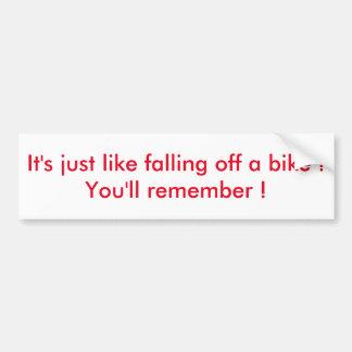 It's just like falling off a bike... bumper sticker