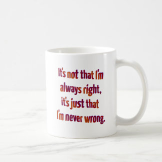 It's Just That I'm Never Wrong... Coffee Mug