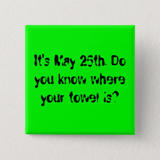 It's May 25th. Do you know where your towel is? 2 Inch Square Button