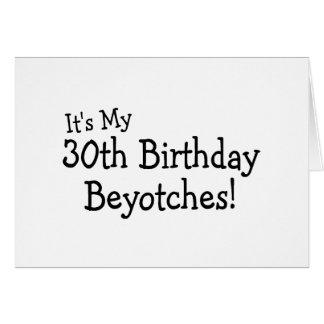 It's My 30th Birthday Beyotches Card