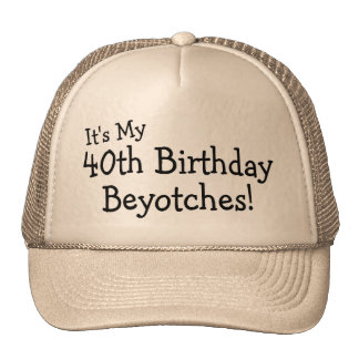 Its My 40th Birthday Beyotches Trucker Hats