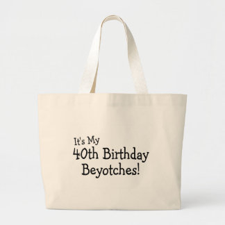 It's My 40th Birthday Beyotches Large Tote Bag