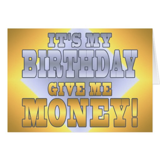 It's My Birthday Give me Money! Funny Bday Joke Greeting Card