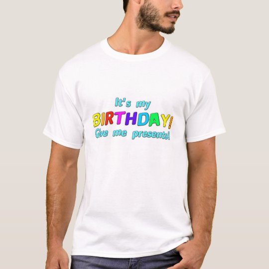It's my Birthday! Give me presents! T-Shirt