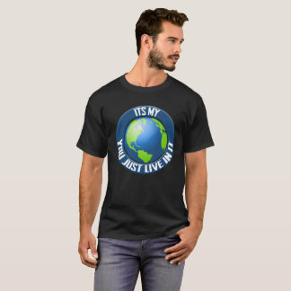 its my world , you just live in it T-Shirt