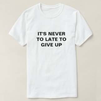 IT'S NEVER TO LATE TO GIVE UP T-Shirt